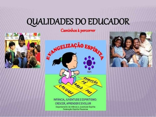 QUALIDADES DO EDUCADOR Caminhos à percorrer