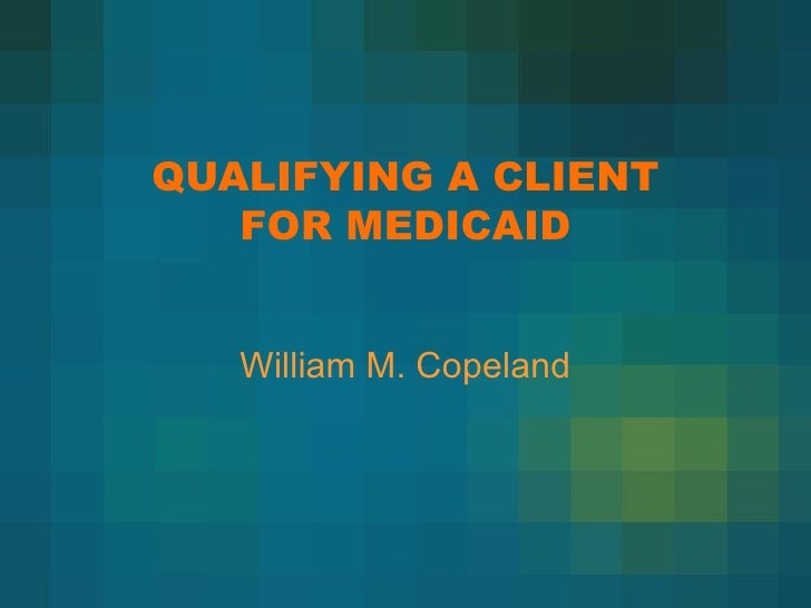 QUALIFYING A CLIENT FOR MEDICAID William M. Copeland