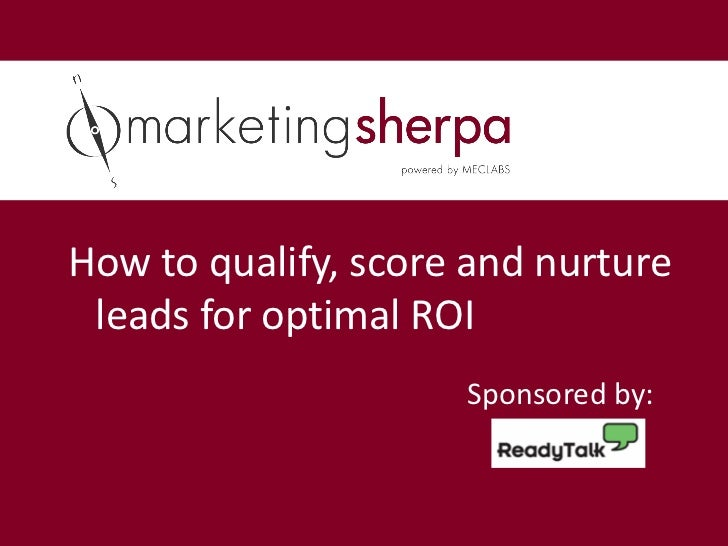 How to qualify, score and nurture leads for optimal ROI                     Sponsored by: