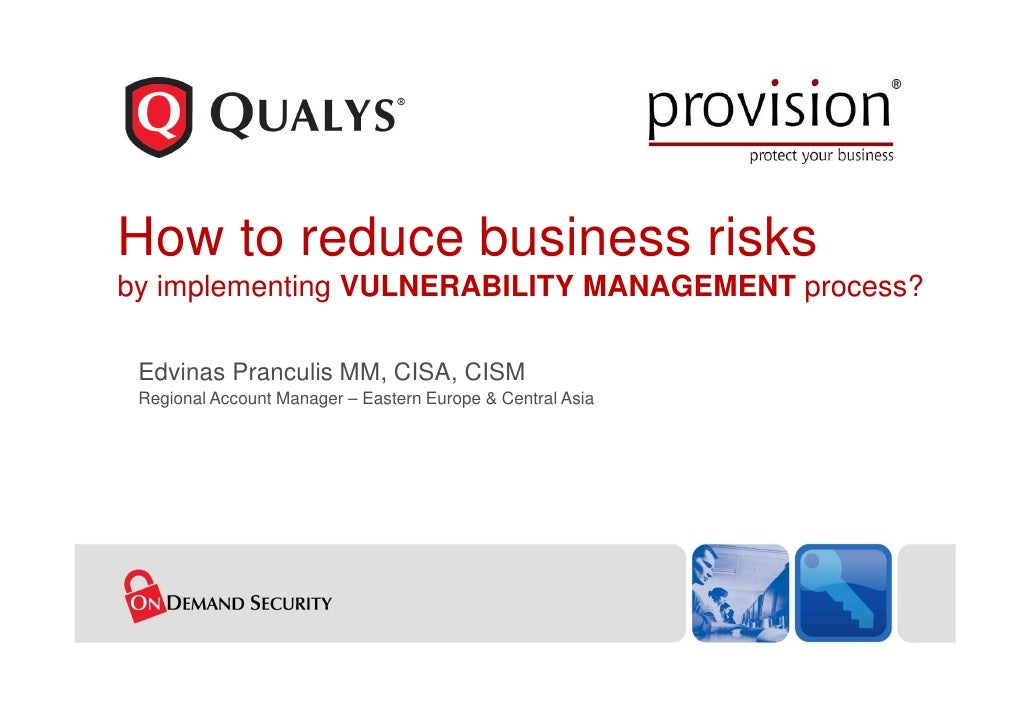 How to reduce business risks by implementing VULNERABILITY MANAGEMENT process?   Edvinas Pranculis MM, CISA, CISM  Regiona...