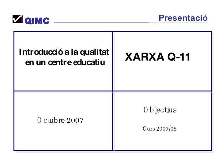 Introducció a la qualitat  en un centre educatiu Octubre 2007 Objectius Curs 2007/08 XARXA Q-11 QiMC Presentació