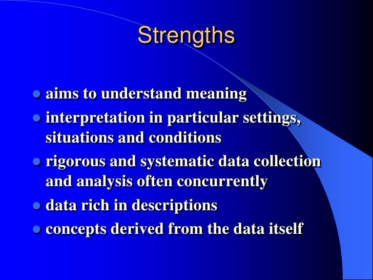 strengths of qualitative research Strengths and weaknesses of the methodology  qualitative data  and hypotheses that emerge from desk research, and qualitative studies are tested by.
