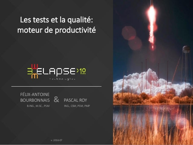 & FÉLIX-ANTOINE BOURBONNAIS B.ING., M.SC., PSM v. 2016-07 Les tests et la qualité: moteur de productivité PASCAL ROY ING.,...