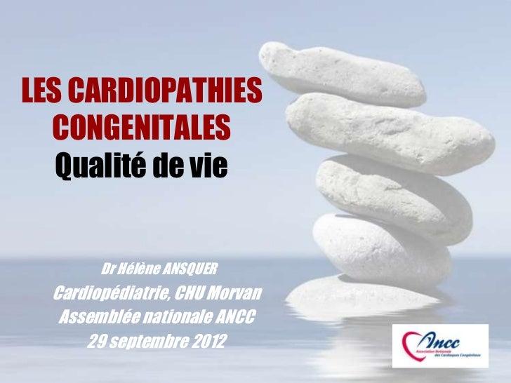 LES CARDIOPATHIES  CONGENITALES   Qualité de vie        Dr Hélène ANSQUER  Cardiopédiatrie, CHU Morvan   Assemblée nationa...