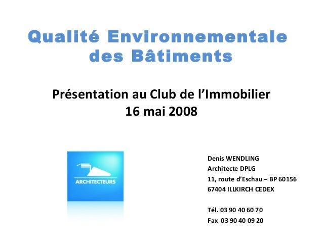 Qualité Environnementale des Bâtiments Présentation au Club de l'Immobilier 16 mai 2008 Denis WENDLING Architecte DPLG 11,...