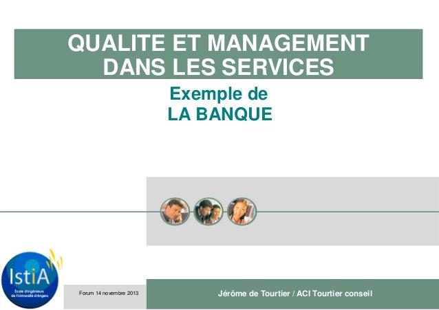 QUALITE ET MANAGEMENT DANS LES SERVICES Exemple de LA BANQUE  Forum 14 novembre 2013  Jérôme de Tourtier / ACI Tourtier co...