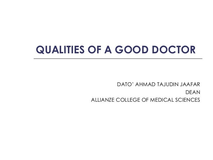 QUALITIES OF A GOOD DOCTOR DATO' AHMAD TAJUDIN JAAFAR DEAN ALLIANZE COLLEGE OF MEDICAL SCIENCES