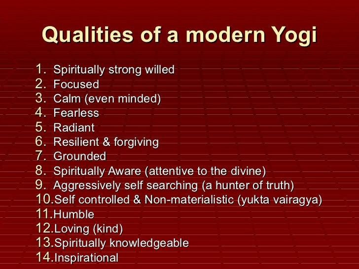 Qualities of a modern Yogi <ul><li>Spiritually strong willed  </li></ul><ul><li>Focused  </li></ul><ul><li>Calm (even mind...