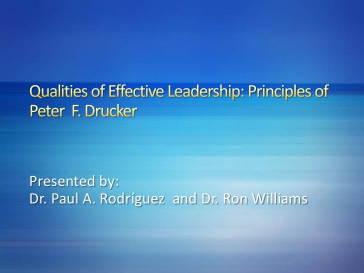 Qualities of Effective Leadership: Principles of Peter  F. Drucker<br />Presented by:<br />Dr. Paul A. Rodríguez  and Dr. ...