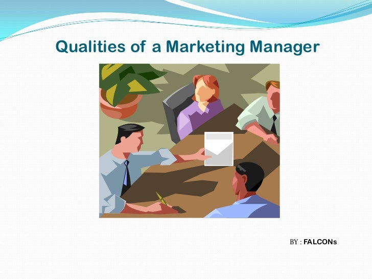 Qualities of a Marketing Manager                            BY : FALCONs