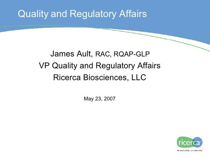 Regulatory IND Process James Ault,  RAC, RQAP-GLP VP Quality and Regulatory Affairs Ricerca Biosciences, LLC May 23, 2007 ...