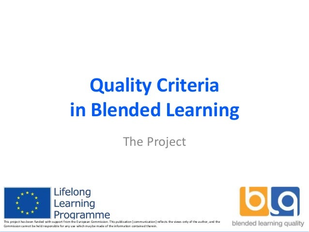 Quality Criteria in Blended Learning The Project This project has been funded with support from the European Commission. T...