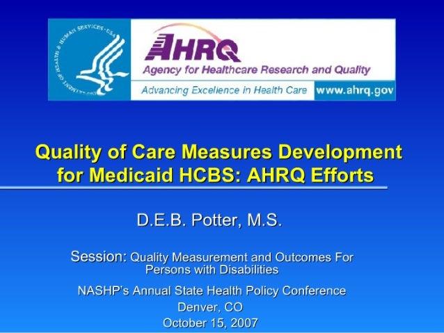 Quality of Care Measures Development  for Medicaid HCBS:  AHRQ Efforts  D. E.B.  Potter,  MS.   Session:  Quality Measurem...