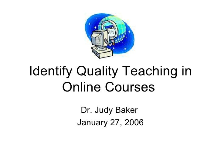 Identify Quality Teaching in Online Courses  Dr. Judy Baker  January 27, 2006