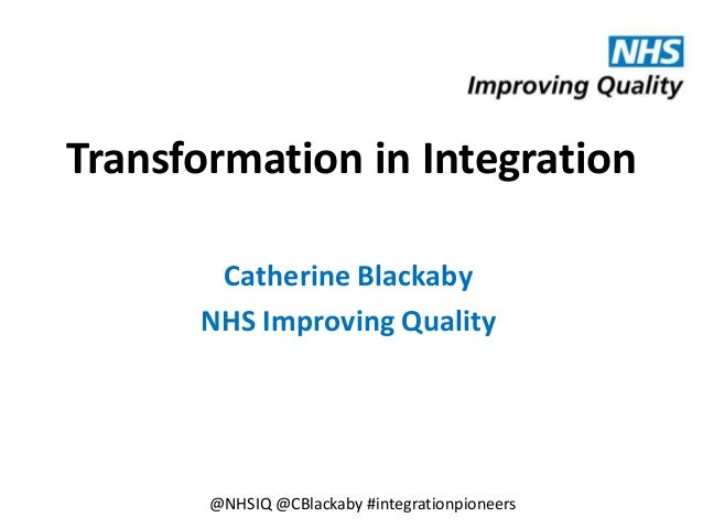 Transformation in Integration Catherine Blackaby NHS Improving Quality @NHSIQ @CBlackaby #integrationpioneers