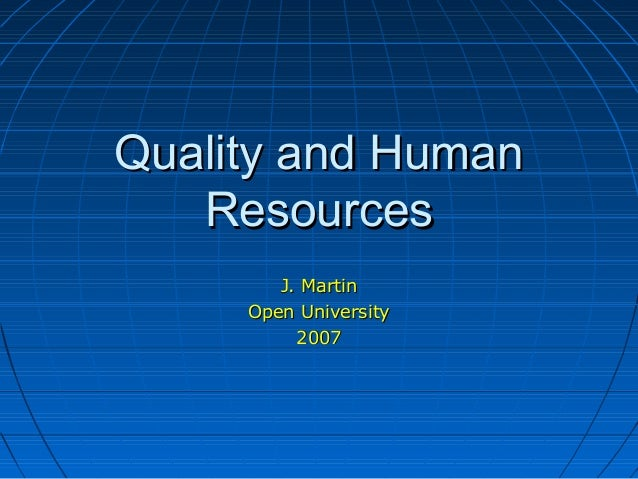 Quality and HumanQuality and Human ResourcesResources J. MartinJ. Martin Open UniversityOpen University 20072007