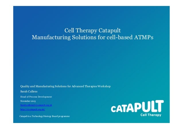 Cell Therapy Catapult Manufacturing Solutions for cell-based ATMPs. A presentation by Head of Process Development, Sarah Callens Nov 2013