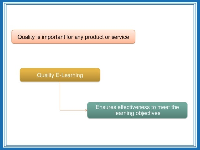 Quality is important for any product or serviceQuality E-LearningEnsures effectiveness to meet thelearning objectives