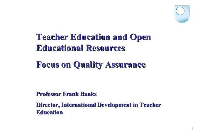 Teacher Education and OpenEducational ResourcesFocus on Quality AssuranceProfessor Frank BanksDirector, International Deve...
