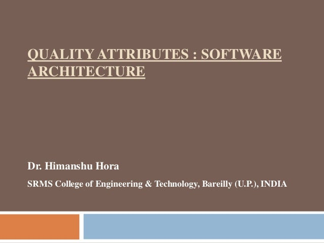 QUALITY ATTRIBUTES : SOFTWARE ARCHITECTURE Dr. Himanshu Hora SRMS College of Engineering & Technology, Bareilly (U.P.), IN...