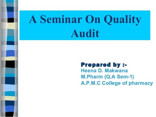 A Seminar On Quality       Audit         Prepared by :-         Heena D. Makwana         M.Pharm (Q.A Sem-1)         A.P.M...