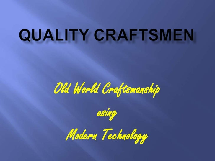 Old World Craftsmanship         using  Modern Technology