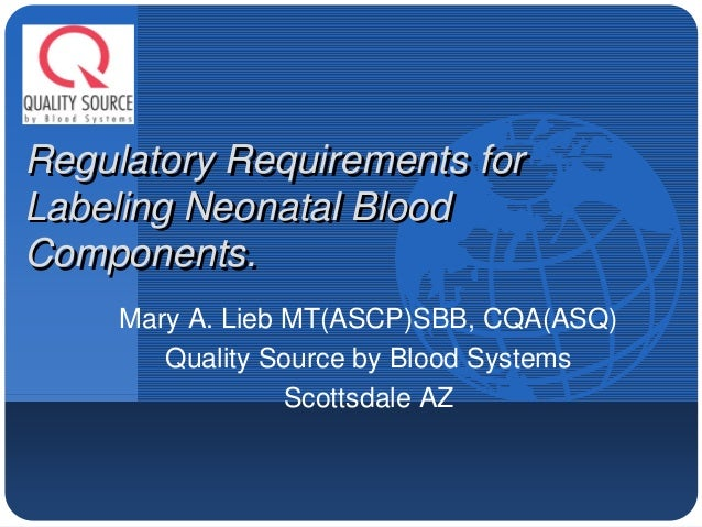 Company LOGO   Regulatory Requirements for Labeling Neonatal Blood Components.           Mary A. Lieb MT(ASCP)SBB, CQA(ASQ...
