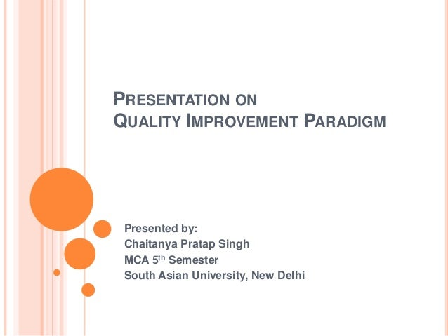 PRESENTATION ONQUALITY IMPROVEMENT PARADIGM Presented by: Chaitanya Pratap Singh MCA 5th Semester South Asian University, ...