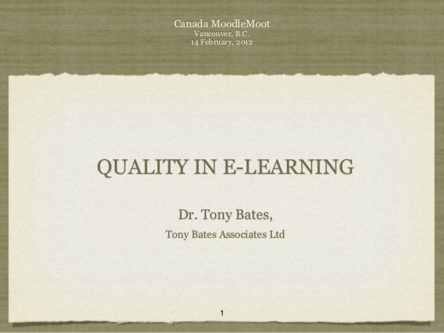 Canada MoodleMoot           Vancouver, B.C.          14 February, 2012QUALITY IN E-LEARNING       Dr. Tony Bates,     Tony...