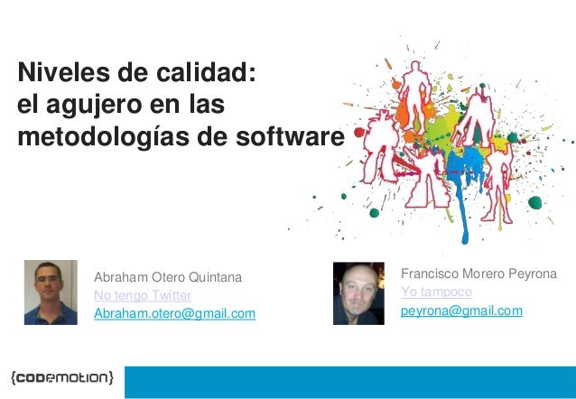 Niveles de calidad:  el agujero en las  metodologías de software  Francisco Morero Peyrona  Yo tampoco  peyrona@gmail.com ...