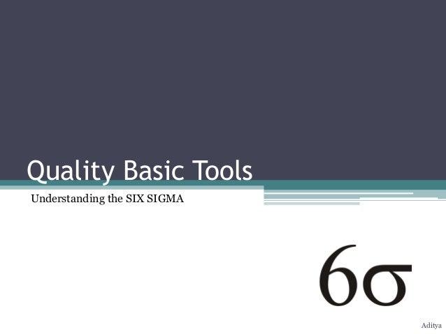 Quality Basic ToolsUnderstanding the SIX SIGMA                              Aditya