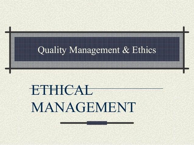 Quality Management & Ethics ETHICAL MANAGEMENT