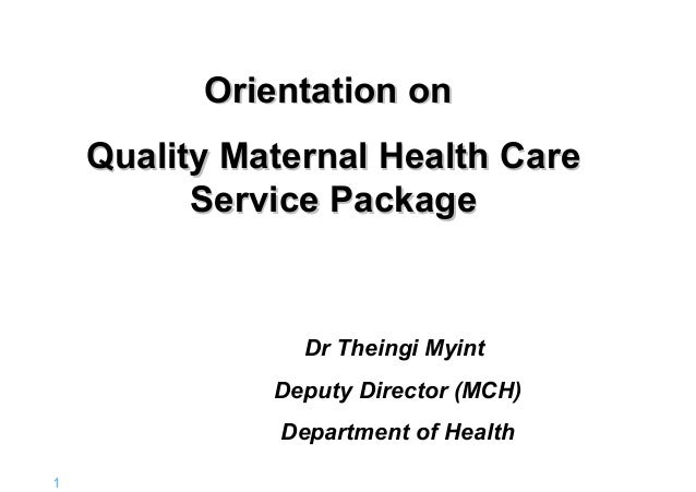 Orientation on Quality Maternal Health Care Service Package  Dr Theingi Myint Deputy Director (MCH) Department of Health 1...
