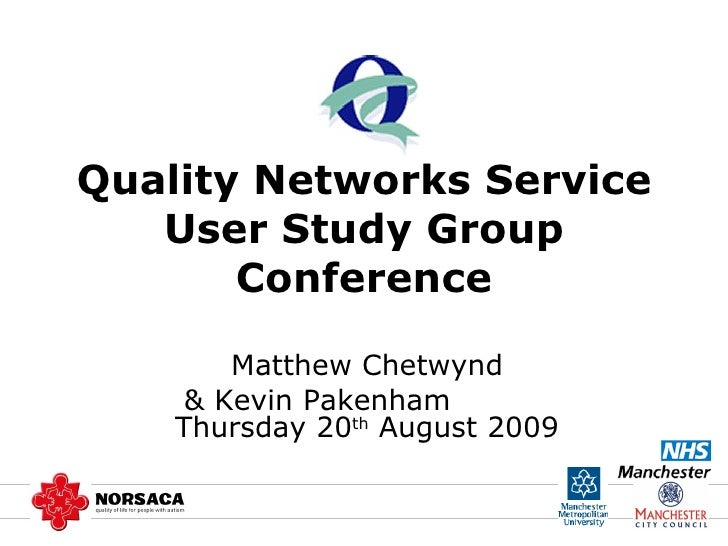 Quality Networks Service User Study Group Conference Matthew Chetwynd & Kevin Pakenham  Thursday 20 th  August 2009