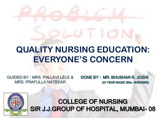 QUALITY NURSING EDUCATION: EVERYONE'S CONCERN DONE BY : MR. BHUSHAN R. JOSHI (IV YEAR BASIC BSc. NURSING) COLLEGE OF NURSI...