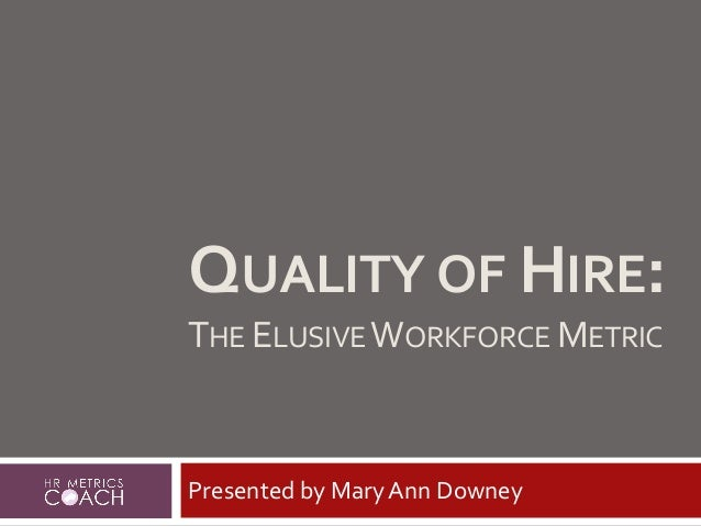 QUALITY OF HIRE: THE ELUSIVEWORKFORCE METRIC Presented by Mary Ann Downey