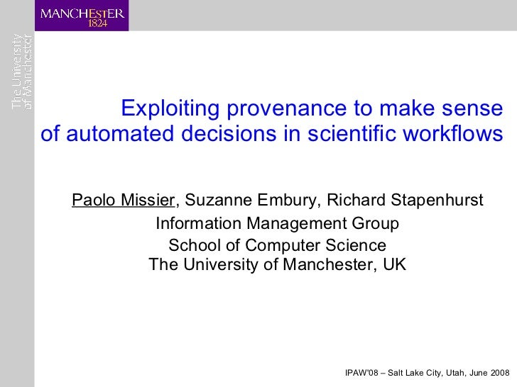 Exploiting provenance to make sense of automated decisions in scientific workflows <ul><ul><li>Paolo Missier , Suzanne Emb...