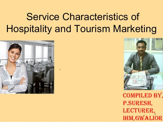 1 Service Characteristics of Hospitality and Tourism Marketing . COMPILED BY, P.SURESH, LECTURER, IHM,GWALIOR.