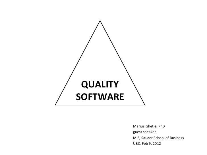 QUALITY SOFTWARE Marius Ghetie, PhD guest speaker MIS, Sauder School of Business UBC, Feb 9, 2012
