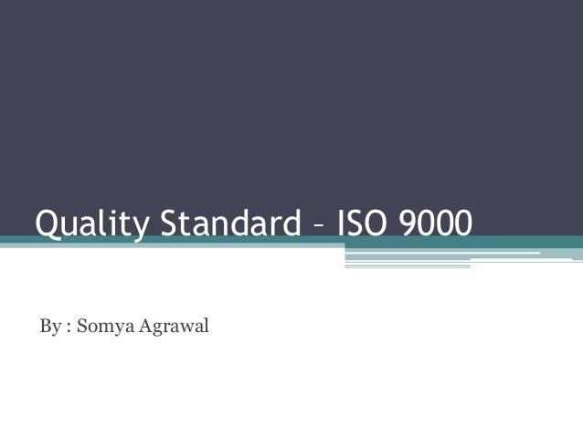 Quality Standard – ISO 9000 By : Somya Agrawal