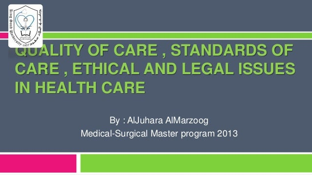 QUALITY OF CARE , STANDARDS OF CARE , ETHICAL AND LEGAL ISSUES IN HEALTH CARE By : AlJuhara AlMarzoog Medical-Surgical Mas...