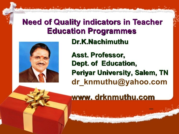 Need of Quality indicators in Teacher Education Programmes   Dr.K.Nachimuthu  Asst. Professor,  Dept. of  Education,  Peri...
