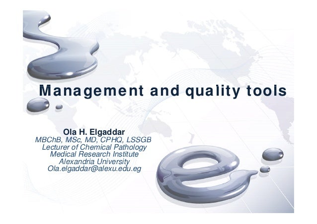 M t d lit t lManagement and quality tools Ola H. Elgaddar MBChB MS MD CPHQ LSSGBMBChB, MSc, MD, CPHQ, LSSGB Lecturer of Ch...