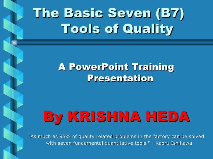 The Basic Seven (B7)  Tools of Quality <ul><li>A PowerPoint Training Presentation </li></ul><ul><li>By KRISHNA HEDA </li><...