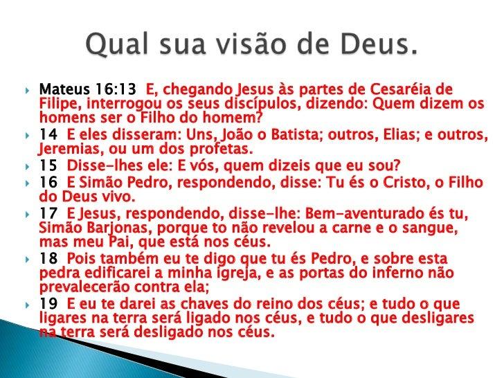 Mateus 16:13  E, chegando Jesus às partes de Cesaréia de Filipe, interrogou os seus discípulos, dizendo: Quem dizem os hom...