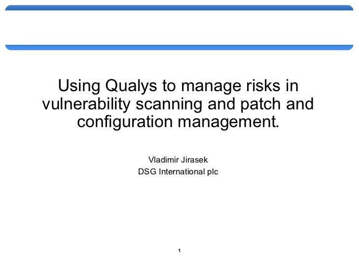 <ul><li>Using Qualys to manage risks in vulnerability scanning and patch and configuration management. </li></ul><ul><li>V...