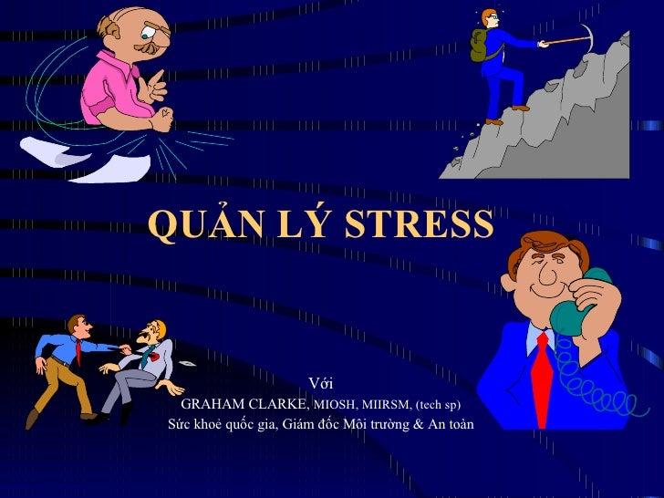 QUẢN LÝ STRESS  Với GRAHAM CLARKE,  MIOSH, MIIRSM, (tech sp) Sức khoẻ quốc gia, Giám đốc Môi trường & An toàn