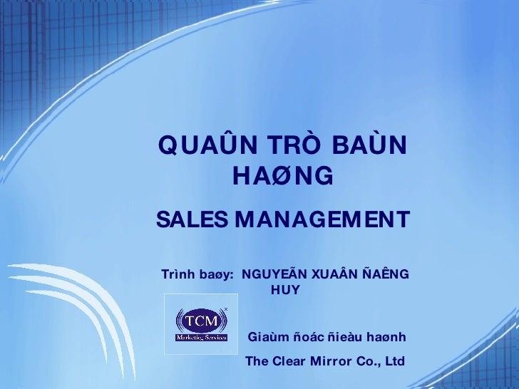 Trình baøy:  NGUYEÃN XUAÂN ÑAÊNG HUY Giaùm ñoác ñieàu haønh The Clear Mirror Co., Ltd QUAÛN TRÒ BAÙN HAØNG SALES MANAGEMENT