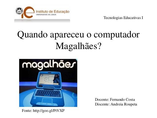Quando apareceu o computadorMagalhães?Tecnologias Educativas IDocente: Fernando CostaDiscente: Andreia RoupetaFonte: http:...