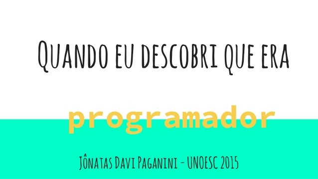 JônatasDaviPaganini-UNOESC2015 programador Quandoeudescobriqueera